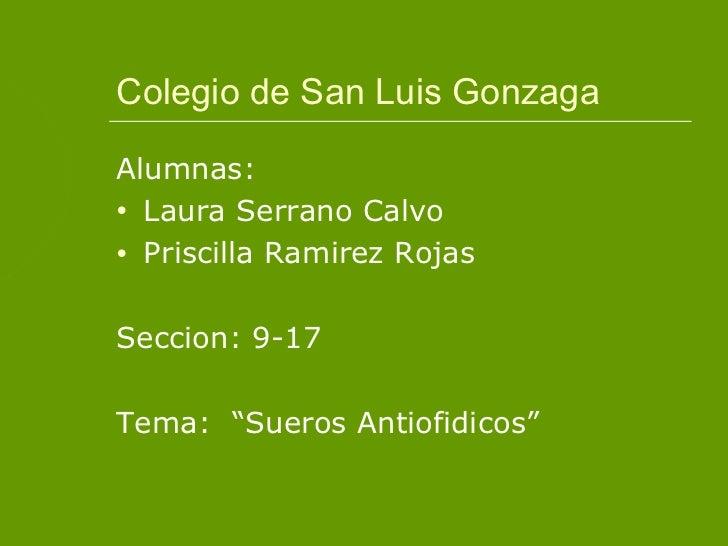 """Colegio de San Luis GonzagaAlumnas:• Laura Serrano Calvo• Priscilla Ramirez RojasSeccion: 9-17Tema: """"Sueros Antiofidicos"""""""