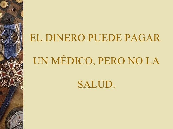 EL DINERO PUEDE PAGAR  UN MÉDICO, PERO NO LA  SALUD.