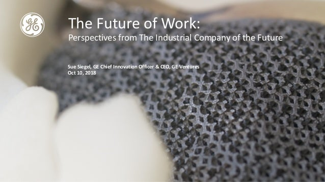 The Future of Work: Perspectives from The Industrial Company of the Future Sue Siegel, GE Chief Innovation Officer & CEO, ...