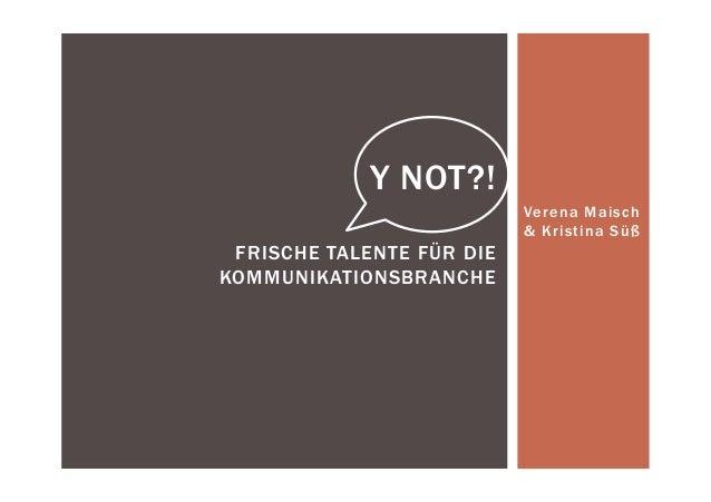 Verena Maisch & Kristina Süß Y NOT?! FRISCHE TALENTE FÜR DIE KOMMUNIKATIONSBRANCHE