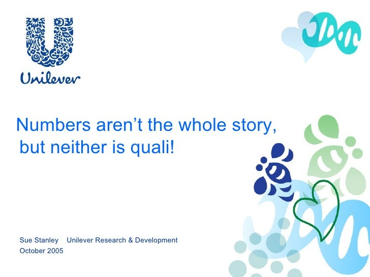Numbers aren't the whole story,     but neither is quali! Sue Stanley  Unilever Research & Development October 2005