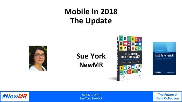 Mobilein2018 SueYork,NewMR The Future of Data Collection   Mobilein2018 TheUpdate SueYork NewMR