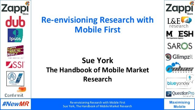 Re-envisioning	Research	with	Mobile	First	 Sue	York,	The	Handbook	of	Mobile	Market	Research	 Maximising Mobile 	 	 Re-envi...