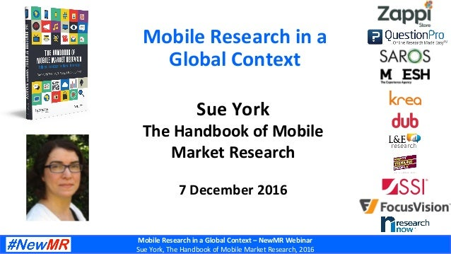 Mobile	Research	in	a	Global	Context	–	NewMR	Webinar	 Sue	York,	The	Handbook	of	Mobile	Market	Research,	2016	 Mobile	Resear...