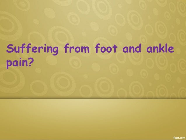 Suffering from foot and ankle pain?
