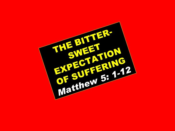 THE BITTER-SWEET EXPECTATION OF SUFFERING Matthew 5: 1-12