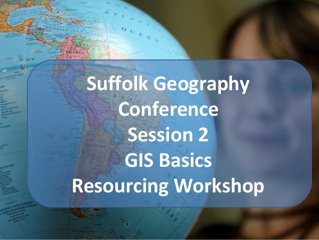 Suffolk Geography Conference Session 2 GIS Basics Resourcing Workshop