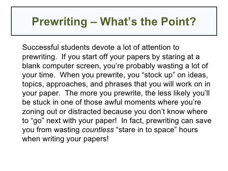 Prewriting – What's the Point? <ul><li>Successful students devote a lot of attention to prewriting.  If you start off your...