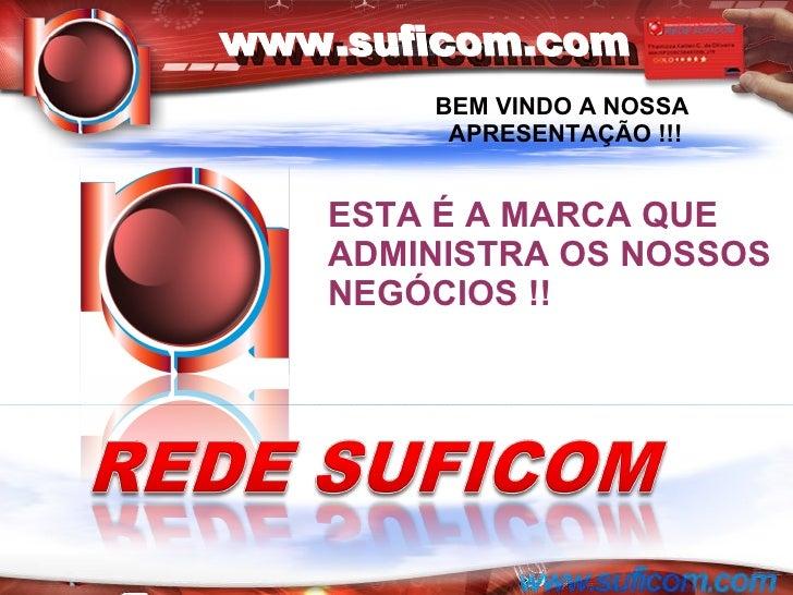 ESTA É A MARCA QUE ADMINISTRA OS NOSSOS NEGÓCIOS !! BEM VINDO A NOSSA  APRESENTAÇÃO !!! www.suficom.com