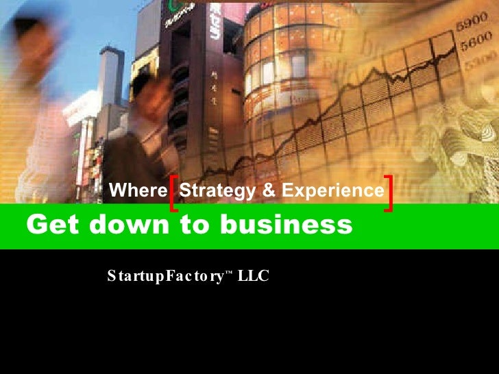 [  ] Get down to business  StartupFactory ™  LLC Where  Strategy & Experience