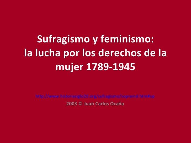 Sufragismo y feminismo: la lucha por los derechos de la mujer 1789-1945 http://www.historiasiglo20.org/sufragismo/sopreind...