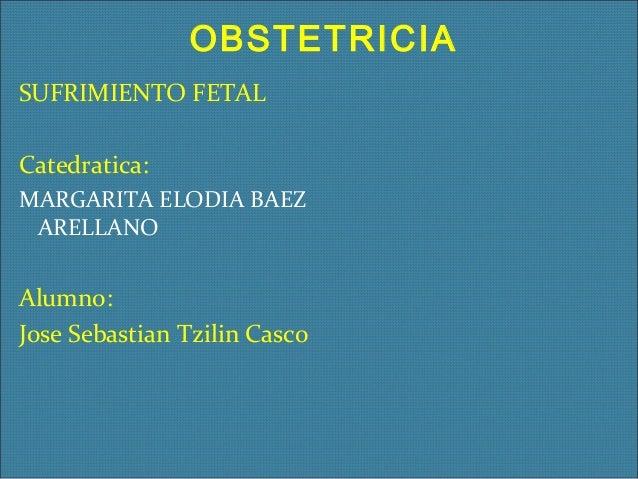 OBSTETRICIA SUFRIMIENTO FETAL Catedratica: MARGARITA ELODIA BAEZ ARELLANO  Alumno: Jose Sebastian Tzilin Casco