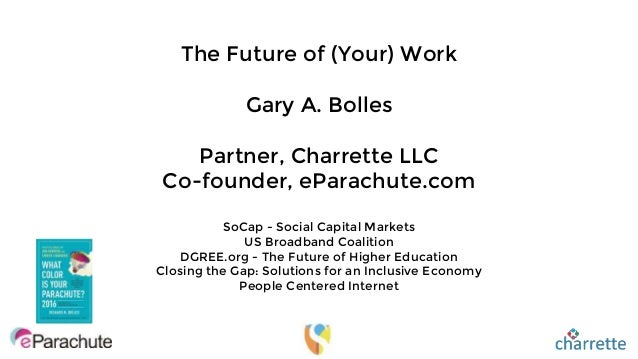 The Future of (Your) Work Gary A. Bolles Partner, Charrette LLC Co-founder, eParachute.com SoCap - Social Capital Markets ...