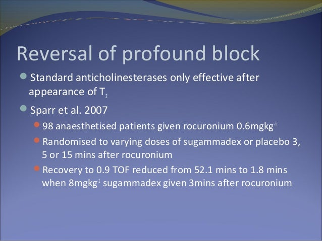 sugammadex reversal of profound vecuronium block Sugammadex, when administered after rocuronium or vecuronium, has been  shown to provide more  in the routine reversal of profound block.