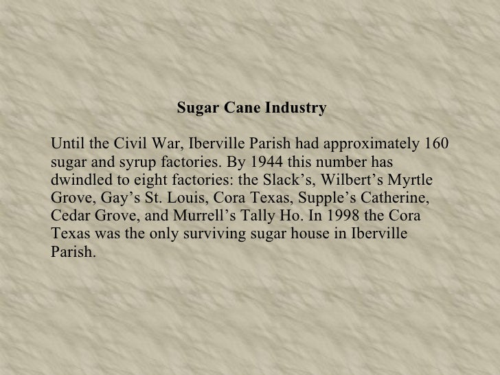 Sugar Cane Industry Until the Civil War, Iberville Parish had approximately 160 sugar and syrup factories. By 1944 this nu...