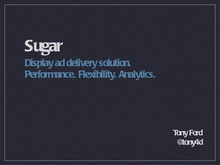 Sugar <ul><li>Display ad delivery solution. </li></ul><ul><li>Performance. Flexibility. Analytics. </li></ul>Tony Ford @to...
