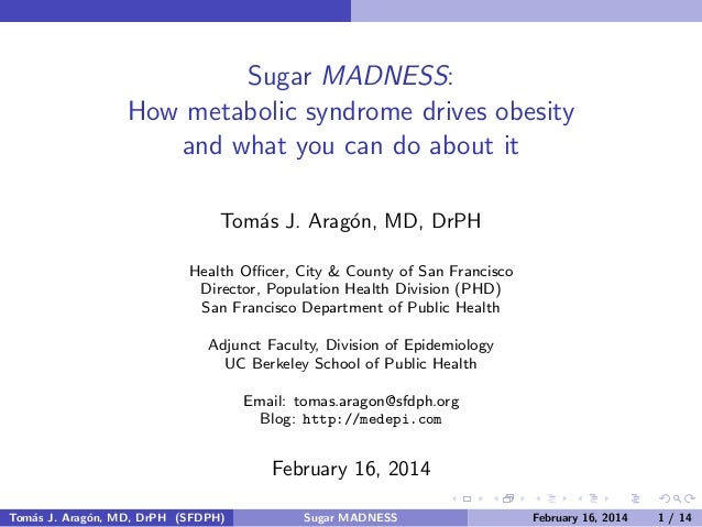 Sugar MADNESS: How metabolic syndrome drives obesity and what you can do about it Tom´s J. Arag´n, MD, DrPH a o Health Offic...
