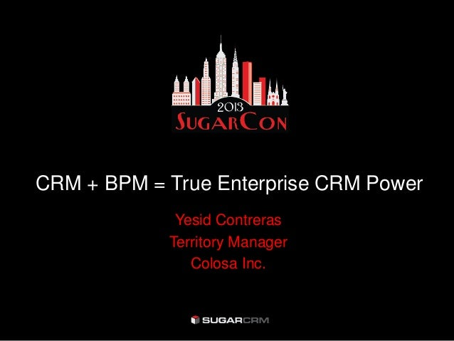 CRM + BPM = True Enterprise CRM PowerYesid ContrerasTerritory ManagerColosa Inc.