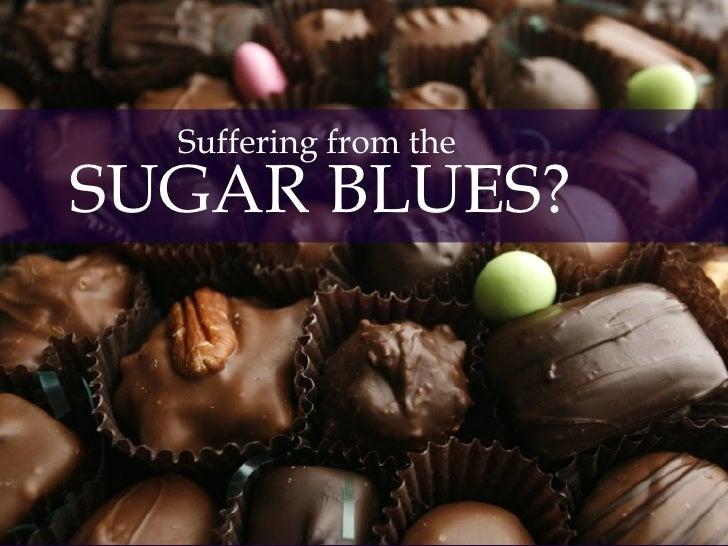 <ul><li>Suffering from the  </li></ul><ul><li>SUGAR BLUES? </li></ul>