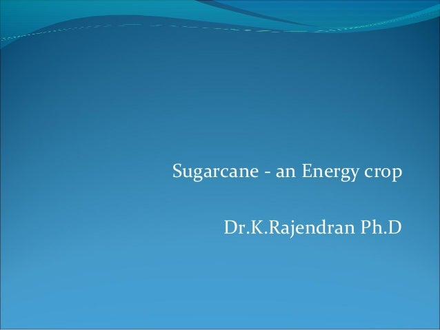 Sugarcane - an Energy cropDr.K.Rajendran Ph.D