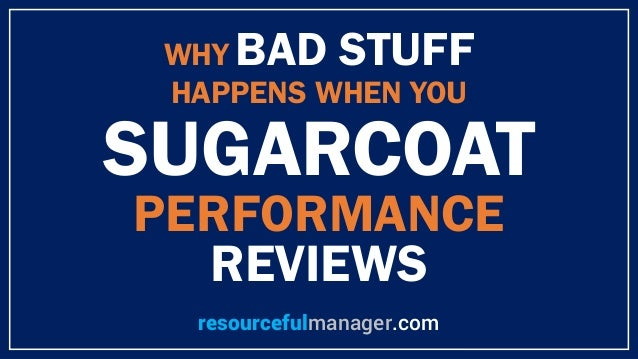 WHY BAD STUFF HAPPENS WHEN YOU SUGARCOAT PERFORMANCE REVIEWS resourcefulmanager.com