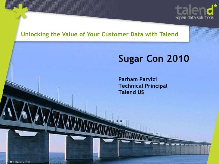 Unlocking the Value of Your Customer Data with Talend  ©  Talend 2010 Sugar Con 2010 Parham Parvizi Technical Principal Ta...