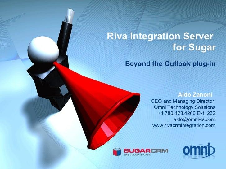 Riva Integration Server  for Sugar Beyond the Outlook plug-in Aldo Zanoni  CEO and Managing Director  Omni Technology Solu...
