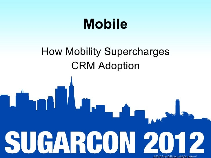 MobileHow Mobility Supercharges     CRM Adoption                     ©2012 SugarCRM Inc. All rights reserved.