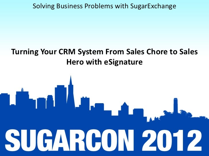 Solving Business Problems with SugarExchangeTurning Your CRM System From Sales Chore to Sales               Hero with eSig...