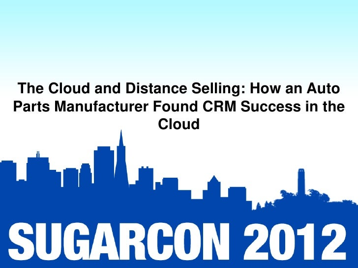 The Cloud and Distance Selling: How an AutoParts Manufacturer Found CRM Success in the                    Cloud