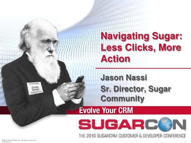 ©2010 SugarCRM Inc. All rights reserved.<br />Navigating Sugar: Less Clicks, More Action<br />Jason Nassi<br />Sr. Directo...