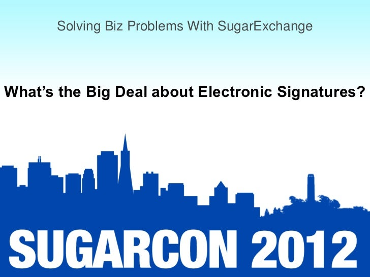 Solving Biz Problems With SugarExchangeWhat's the Big Deal about Electronic Signatures?
