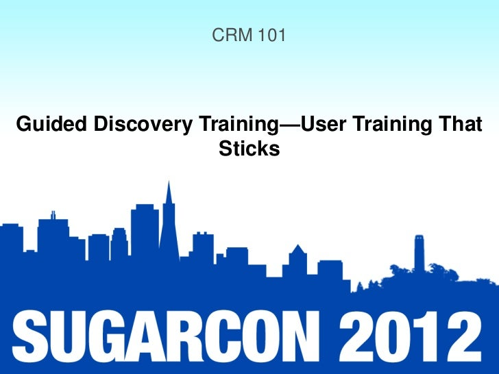 CRM 101Guided Discovery Training—User Training That                   Sticks