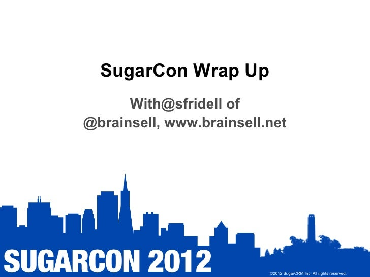 SugarCon Wrap Up      With@sfridell of@brainsell, www.brainsell.net                          ©2012 SugarCRM Inc. All right...
