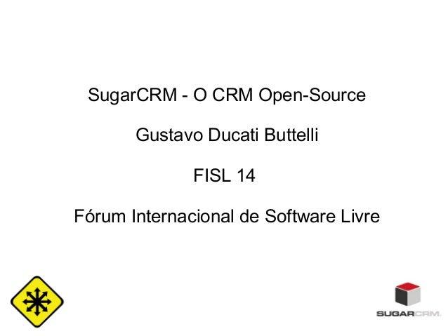 SugarCRM - O CRM Open-Source Gustavo Ducati Buttelli FISL 14 Fórum Internacional de Software Livre