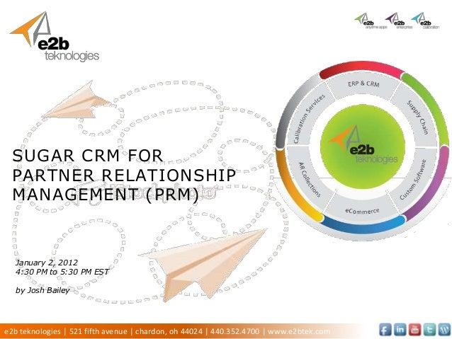 SUGAR CRM FOR PARTNER RELATIONSHIP MANAGEMENT (PRM)  January 2, 2012  4:30 PM to 5:30 PM EST  by Josh Baileye2b teknologie...