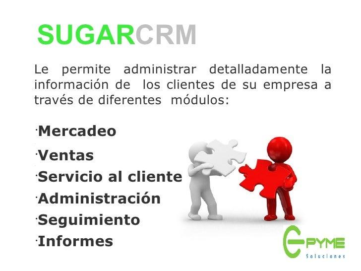 SUGARCRM Le permite administrar detalladamente la información de los clientes de su empresa a través de diferentes módulos...