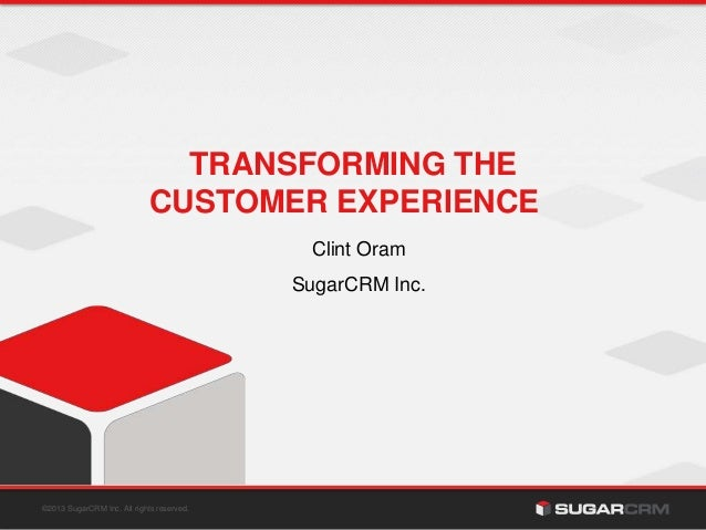 ©2013 SugarCRM Inc. All rights reserved. TRANSFORMING THE CUSTOMER EXPERIENCE Clint Oram SugarCRM Inc.