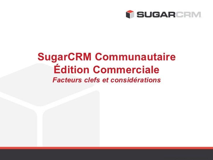 SugarCRM Communautaire  Édition Commerciale  Facteurs clefs et considérations                                     ©2012 Su...