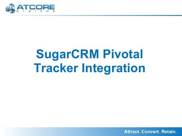 Attract. Convert. Retain. SugarCRM Pivotal Tracker Integration
