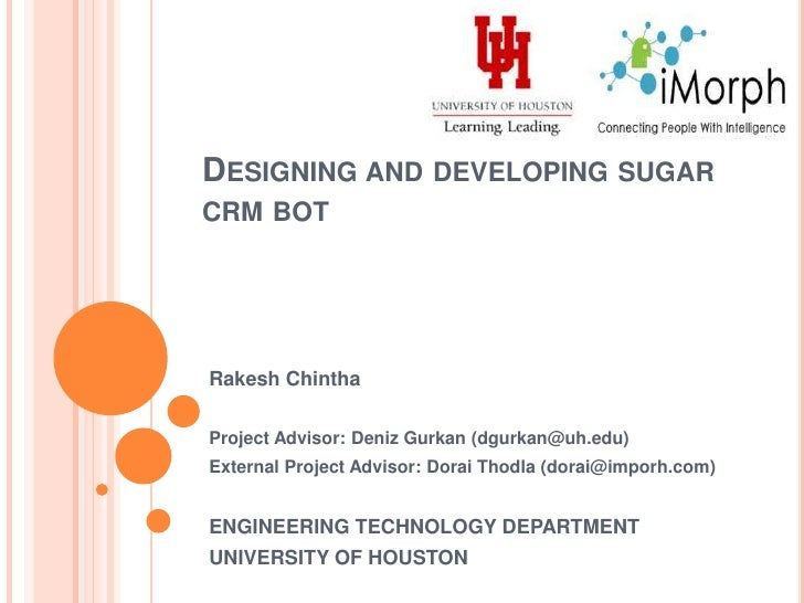 Designing and developing sugar crm bot<br />Rakesh Chintha<br />Project Advisor: Deniz Gurkan (dgurkan@uh.edu)<br />Extern...