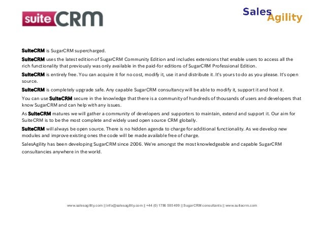 SuiteCRM is SugarCRM supercharged. SuiteCRM uses the latest edition of SugarCRM Community Edition and includes extensions ...