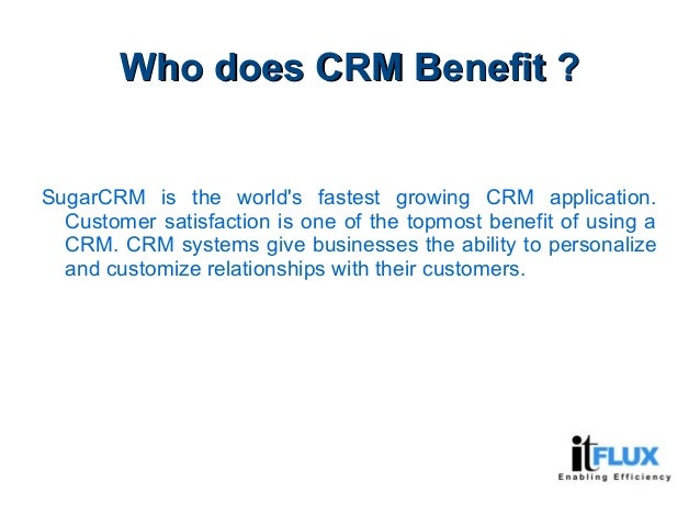 Who does CRM Benefit ?Who does CRM Benefit ? SugarCRM is the world's fastest growing CRM application. Customer satisfactio...