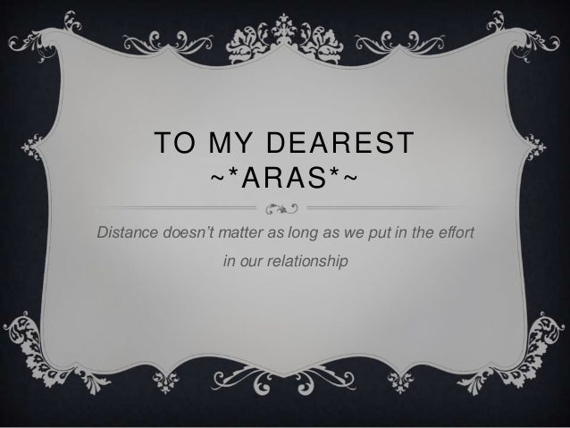 TO MY DEAREST           ~*ARAS*~Distance doesn't matter as long as we put in the effort                  in our relationship
