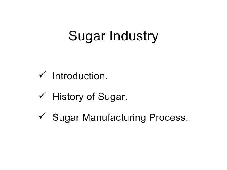 Sugar Industry <ul><li>Introduction. </li></ul><ul><li>History of Sugar. </li></ul><ul><li>Sugar Manufacturing Process . <...
