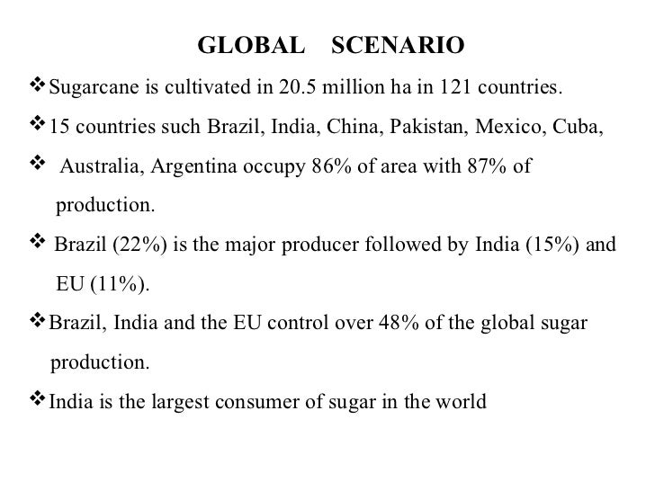 GLOBAL SCENARIOSugarcane is cultivated in 20.5 million ha in 121 countries.15 countries such Brazil, India, China, Pakis...