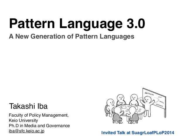 Pattern Language 3.0  A New Generation of Pattern Languages  Invited Talk at SuagrLoafPLoP2014  Takashi Iba  Faculty of Po...