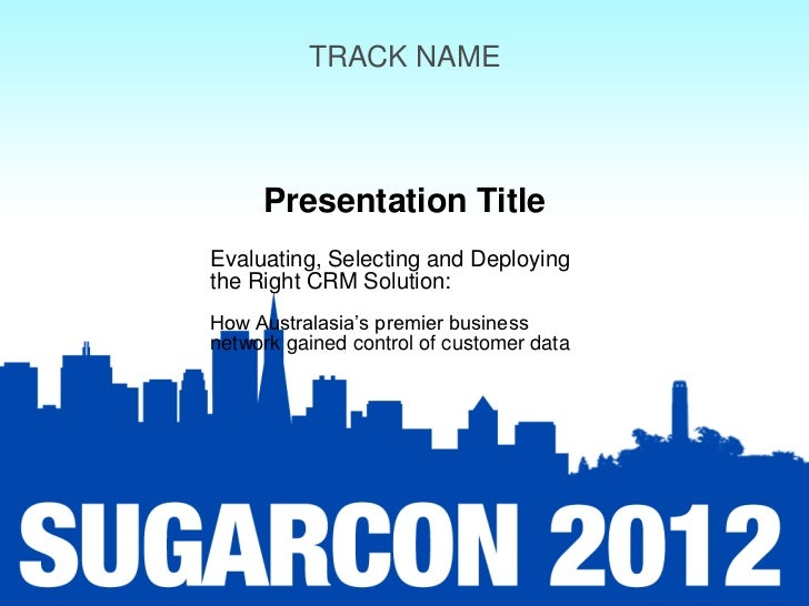 TRACK NAME     Presentation TitleEvaluating, Selecting and Deployingthe Right CRM Solution:How Australasia's premier busin...