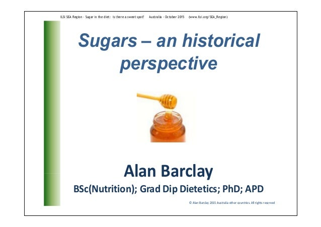 Sugars – an historical perspective © Alan Barclay 2015 Australia other countries. All rights reserved Alan Barclay BSc(Nut...