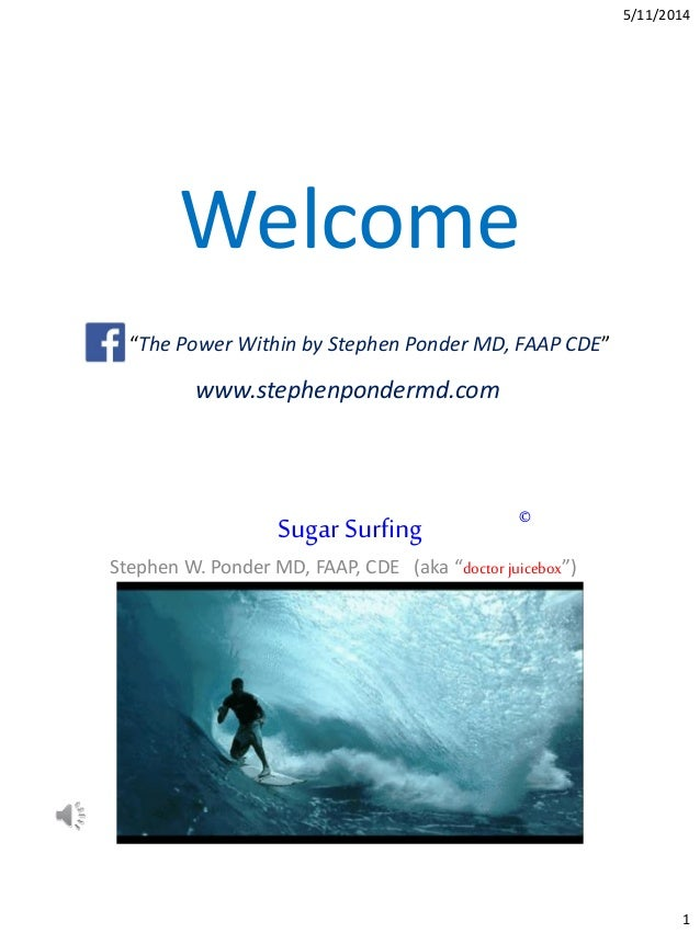 """5/11/2014 1 Welcome Like """"The Power Within by Stephen Ponder MD, FAAP CDE"""" www.stephenpondermd.com Sugar Surfing Stephen W..."""
